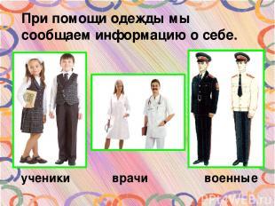 При помощи одежды мы сообщаем информацию о себе. ученики врачи военные