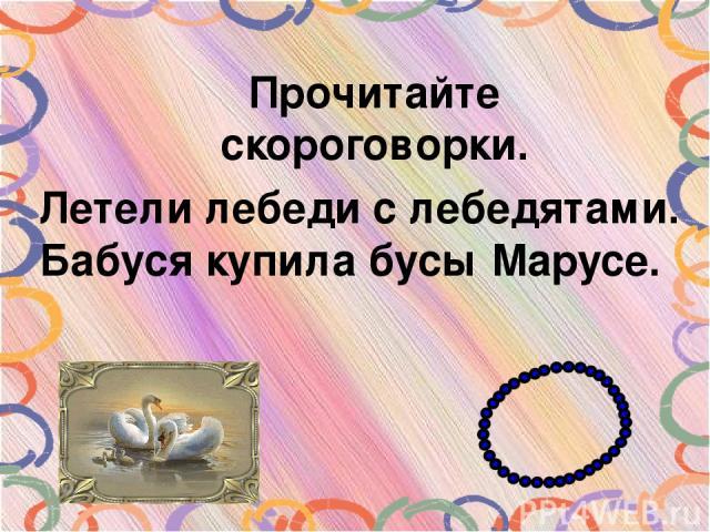 Прочитайте скороговорки. Летели лебеди с лебедятами. Бабуся купила бусы Марусе.
