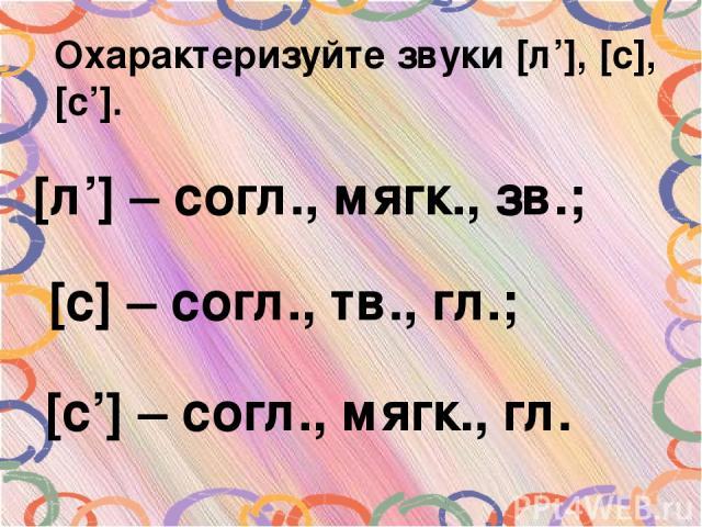 Охарактеризуйте звуки [л'], [с], [с']. [л'] – согл., мягк., зв.; [с] – согл., тв., гл.; [с'] – согл., мягк., гл.