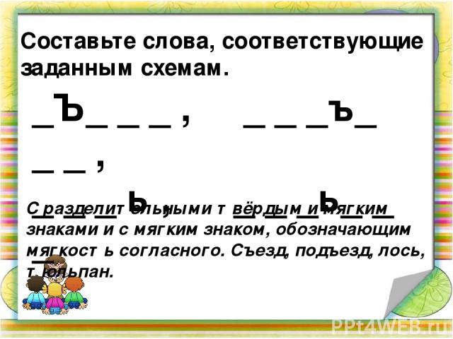 Составьте слова, соответствующие заданным схемам. _Ъ_ _ _ , _ _ _ъ_ _ _ , _ _ _ ь , _ _ _ь_ _ _ С разделительными твёрдым и мягким знаками и с мягким знаком, обозначающим мягкость согласного. Съезд, подъезд, лось, тюльпан.