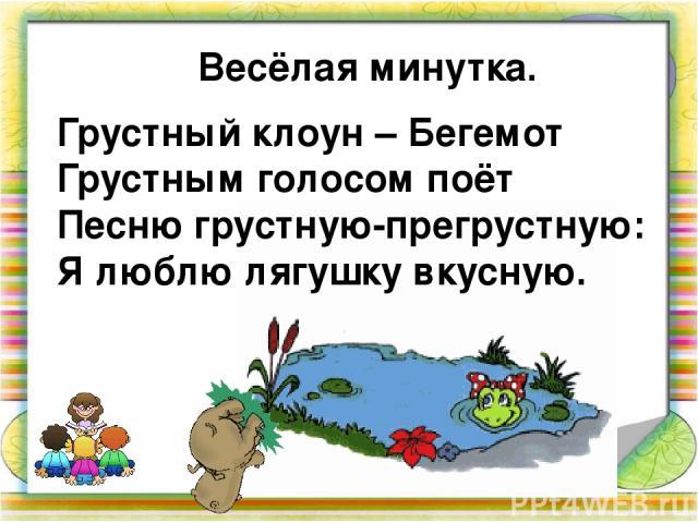 Весёлая минутка. Грустный клоун – Бегемот Грустным голосом поёт Песню грустную-прегрустную: Я люблю лягушку вкусную.