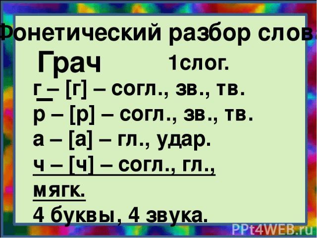Фонетический разбор слова. Грач – 1слог. г – [г] – согл., зв., тв. р – [р] – согл., зв., тв. а – [а] – гл., удар. ч – [ч] – согл., гл., мягк. 4 буквы, 4 звука.