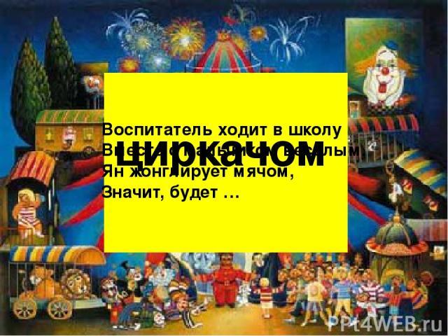Воспитатель ходит в школу Вместе с мальчиком весёлым. Ян жонглирует мячом, Значит, будет … циркачом