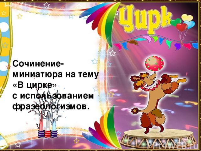 Сочинение-миниатюра на тему «В цирке» с использованием фразеологизмов.