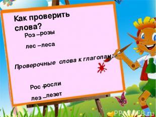 Как проверить слова? Роз – лес – розы леса Проверочные слова к глаголам: Рос – л