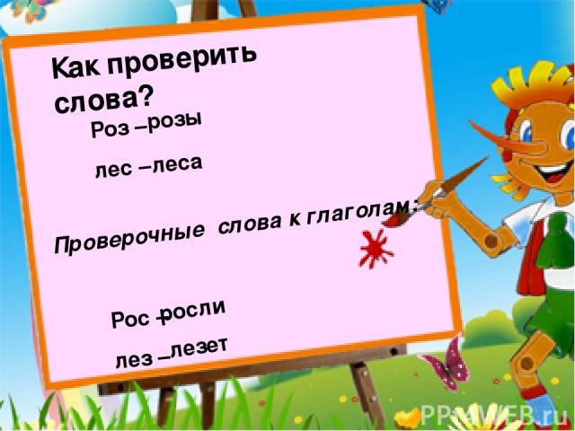 Как проверить слова? Роз – лес – розы леса Проверочные слова к глаголам: Рос – лез – росли лезет