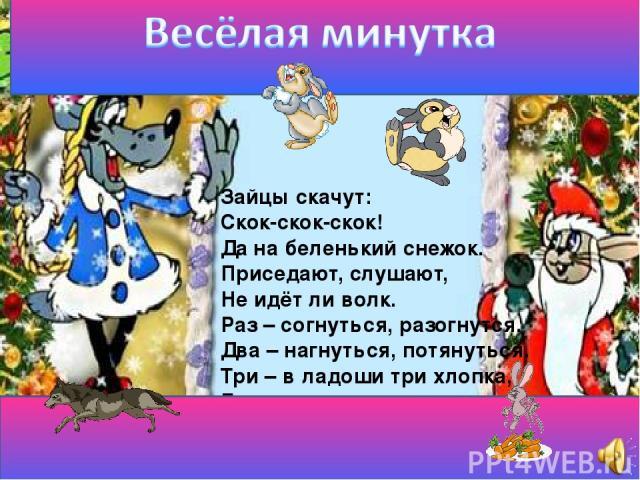 Зайцы скачут: Скок-скок-скок! Да на беленький снежок. Приседают, слушают, Не идёт ли волк. Раз – согнуться, разогнутся. Два – нагнуться, потянуться. Три – в ладоши три хлопка, Головою три кивка.