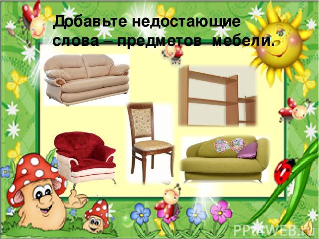 Добавьте недостающие слова – предметов мебели.