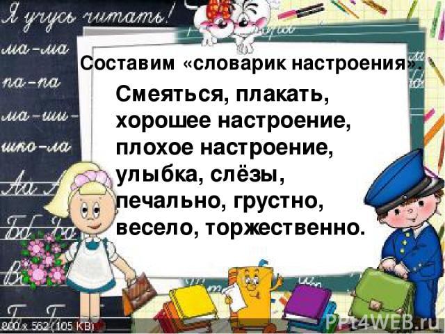 Составим «словарик настроения». Смеяться, плакать, хорошее настроение, плохое настроение, улыбка, слёзы, печально, грустно, весело, торжественно.