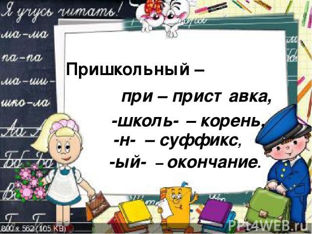 Пришкольный – при – приставка, -школь- – корень, -н- – суффикс, -ый- – окончание.