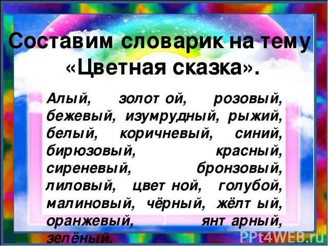 Составим словарик на тему «Цветная сказка». Алый, золотой, розовый, бежевый, изумрудный, рыжий, белый, коричневый, синий, бирюзовый, красный, сиреневый, бронзовый, лиловый, цветной, голубой, малиновый, чёрный, жёлтый, оранжевый, янтарный, зелёный.