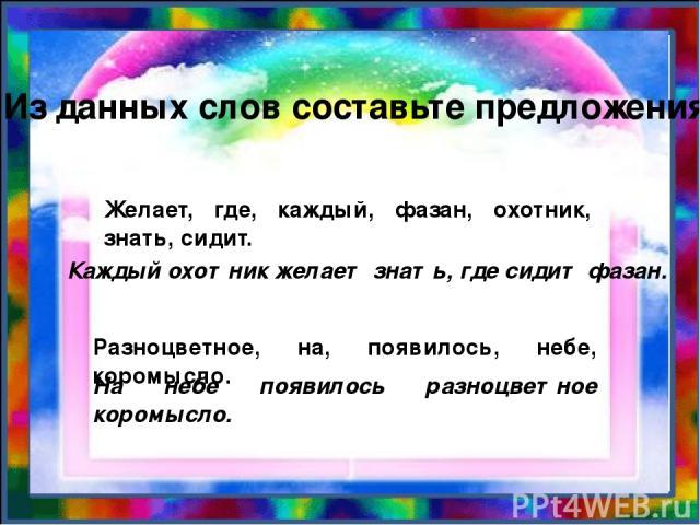 Из данных слов составьте предложения. Желает, где, каждый, фазан, охотник, знать, сидит. Каждый охотник желает знать, где сидит фазан. Разноцветное, на, появилось, небе, коромысло. На небе появилось разноцветное коромысло.