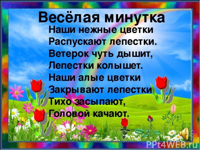 Наши нежные цветки Распускают лепестки. Ветерок чуть дышит, Лепестки колышет. Наши алые цветки Закрывают лепестки, Тихо засыпают, Головой качают. Весёлая минутка