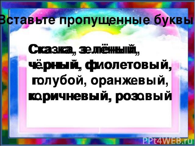 Вставьте пропущенные буквы. Ска..ка, з..лёный, ч..рный, ф..олетовый, г..лубой, оранж..вый, к..ричневый, роз..вый Сказка, зелёный, чёрный, фиолетовый, голубой, оранжевый, коричневый, розовый