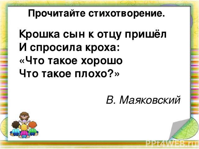 Прочитайте стихотворение. Крошка сын к отцу пришёл И спросила кроха: «Что такое хорошо Что такое плохо?» В. Маяковский