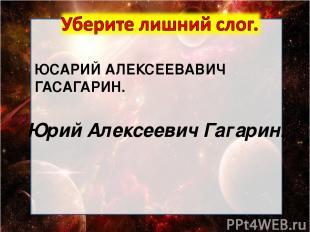ЮСАРИЙ АЛЕКСЕЕВАВИЧ ГАСАГАРИН. Юрий Алексеевич Гагарин.
