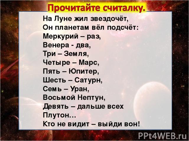 На Луне жил звездочёт, Он планетам вёл подсчёт: Меркурий – раз, Венера - два, Три – Земля, Четыре – Марс, Пять – Юпитер, Шесть – Сатурн, Семь – Уран, Восьмой Нептун, Девять – дальше всех Плутон… Кто не видит – выйди вон!