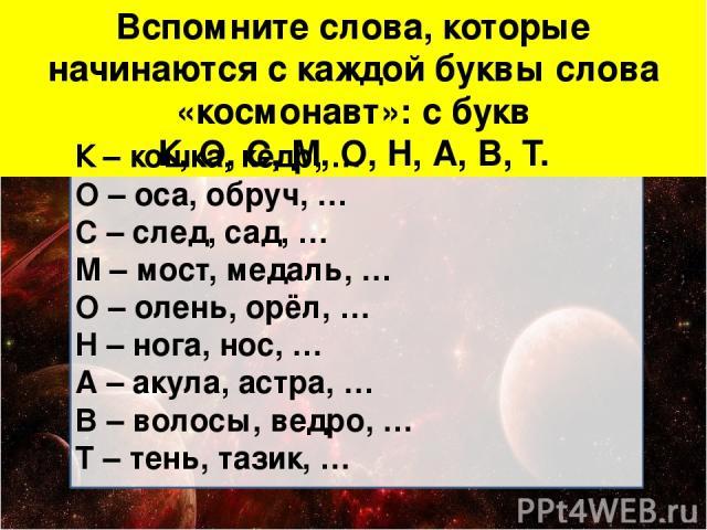 Вспомните слова, которые начинаются с каждой буквы слова «космонавт»: с букв К, О, С, М, О, Н, А, В, Т. К – кошка, кедр, … О – оса, обруч, … С – след, сад, … М – мост, медаль, … О – олень, орёл, … Н – нога, нос, … А – акула, астра, … В – волосы, вед…