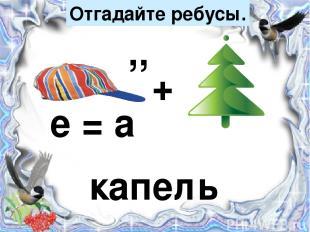 Отгадайте ребусы. + ,, е = а капель
