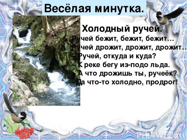 Весёлая минутка. Холодный ручей. Ручей бежит, бежит, бежит… Ручей дрожит, дрожит, дрожит… – Ручей, откуда и куда? – К реке бегу из-подо льда. – А что дрожишь ты, ручеёк? –Да что-то холодно, продрог!
