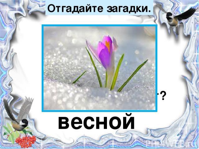 Отгадайте загадки. Тает снежок, Ожил лужок, День прибывает, Когда это бывает? весной