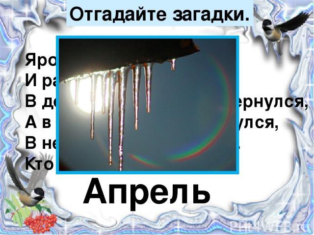 Отгадайте загадки. Яростно река ревёт И разламывает лёд. В домик свой скворец вернулся, А в лесу медведь проснулся, В небе жаворонка трель. Кто же к нам пришёл? Апрель
