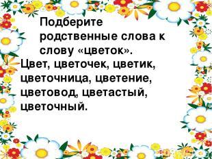 Подберите родственные слова к слову «цветок». Цвет, цветочек, цветик, цветочница