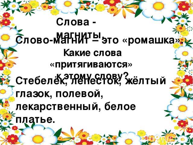 Слова - магниты. Слово-магнит – это «ромашка». Какие слова «притягиваются» к этому слову? Стебелёк, лепесток, жёлтый глазок, полевой, лекарственный, белое платье.