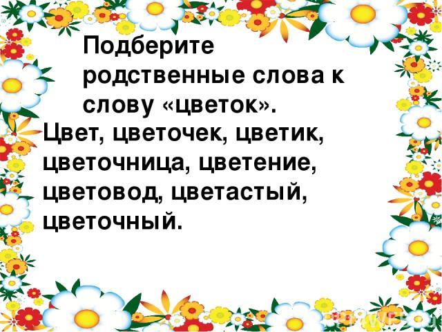 Подберите родственные слова к слову «цветок». Цвет, цветочек, цветик, цветочница, цветение, цветовод, цветастый, цветочный.