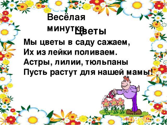 Весёлая минутка. Цветы Мы цветы в саду сажаем, Их из лейки поливаем. Астры, лилии, тюльпаны Пусть растут для нашей мамы!