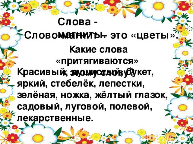 Слова - магниты. Слово-магнит – это «цветы». Какие слова «притягиваются» к этому слову? Красивый, душистый, букет, яркий, стебелёк, лепестки, зелёная, ножка, жёлтый глазок, садовый, луговой, полевой, лекарственные.