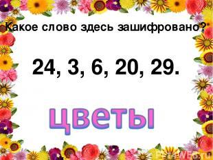 Какое слово здесь зашифровано? 24, 3, 6, 20, 29.