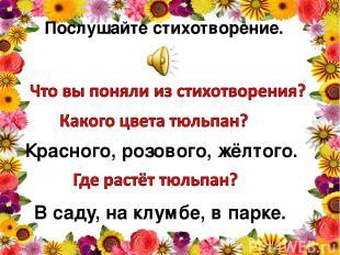 Послушайте стихотворение. Красного, розового, жёлтого. В саду, на клумбе, в парк