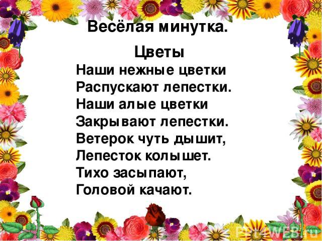 Весёлая минутка. Цветы Наши нежные цветки Распускают лепестки. Наши алые цветки Закрывают лепестки. Ветерок чуть дышит, Лепесток колышет. Тихо засыпают, Головой качают.