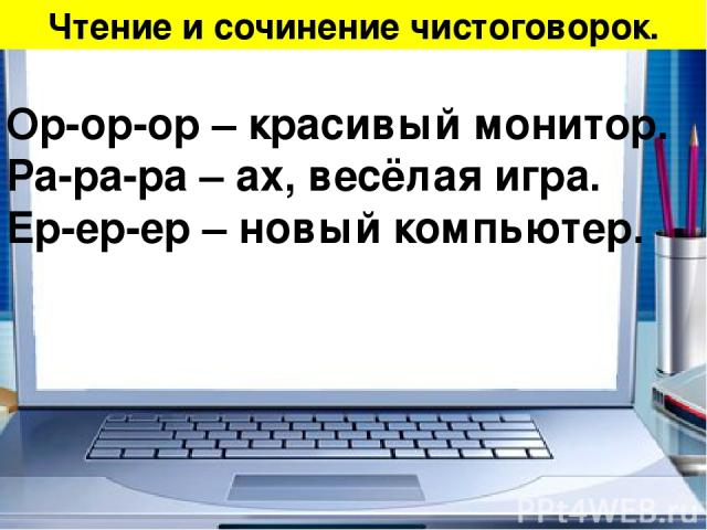 Чтение и сочинение чистоговорок. Ор-ор-ор – красивый монитор. Ра-ра-ра – ах, весёлая игра. Ер-ер-ер – новый компьютер.