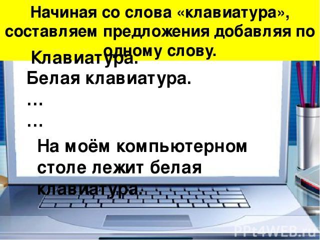 Начиная со слова «клавиатура», составляем предложения добавляя по одному слову. Белая клавиатура. … … Клавиатура. На моём компьютерном столе лежит белая клавиатура.