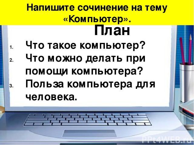 Напишите сочинение на тему «Компьютер». План Что такое компьютер? Что можно делать при помощи компьютера? Польза компьютера для человека.