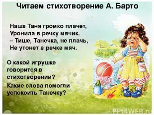 Читаем стихотворение А. Барто Наша Таня громко плачет, Уронила в речку мячик. –