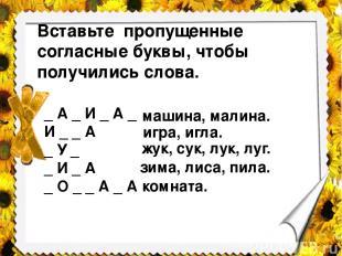 Вставьте пропущенные согласные буквы, чтобы получились слова. _ А _ И _ А _ И _