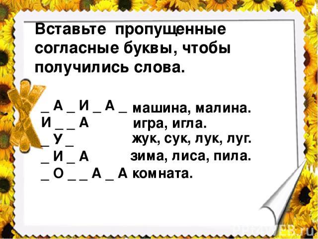 Вставьте пропущенные согласные буквы, чтобы получились слова. _ А _ И _ А _ И _ _ А _ У _ _ И _ А _ О _ _ А _ А машина, малина. игра, игла. жук, сук, лук, луг. зима, лиса, пила. комната.