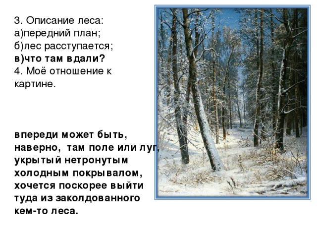3. Описание леса: а)передний план; б)лес расступается; в)что там вдали? 4. Моё отношение к картине. впереди может быть, наверно, там поле или луг, укрытый нетронутым холодным покрывалом, хочется поскорее выйти туда из заколдованного кем-то леса.
