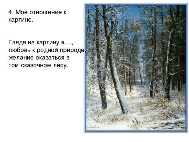 4. Моё отношение к картине. Глядя на картину я...., любовь к родной природе, желание оказаться в том сказочном лесу.