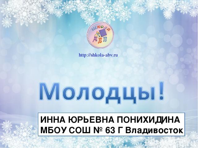 ИННА ЮРЬЕВНА ПОНИХИДИНА МБОУ СОШ № 63 Г Владивосток http://shkola-abv.ru