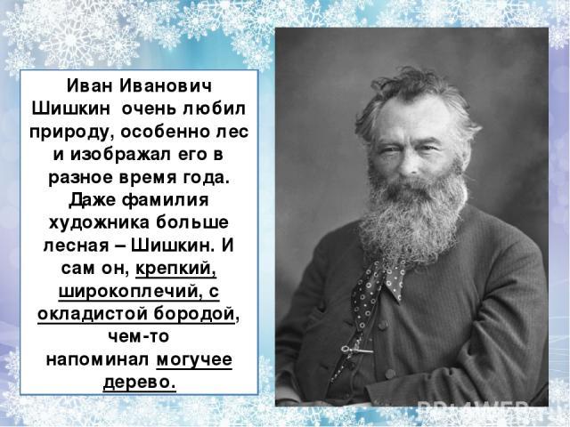 Иван Иванович Шишкин очень любил природу, особенно лес и изображал его в разное время года. Даже фамилия художника больше лесная – Шишкин. И сам он,крепкий, широкоплечий, с окладистой бородой, чем-то напоминалмогучее дерево.