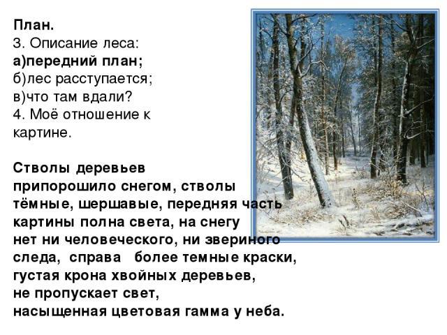План. 3. Описание леса: а)передний план; б)лес расступается; в)что там вдали? 4. Моё отношение к картине. Стволы деревьев припорошило снегом, стволы тёмные, шершавые, передняя часть картины полна света, на снегу нет ни человеческого, ни звериного сл…