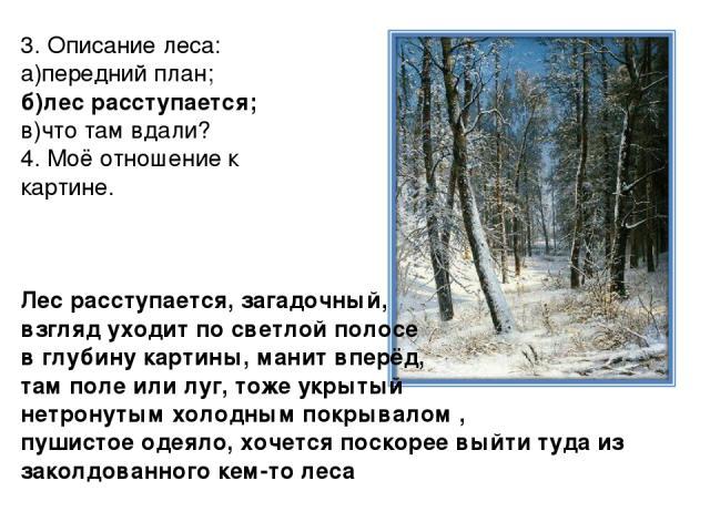 3. Описание леса: а)передний план; б)лес расступается; в)что там вдали? 4. Моё отношение к картине. Лес расступается, загадочный, взгляд уходит по светлой полосе в глубину картины, манит вперёд, там поле или луг, тоже укрытый нетронутым холодным пок…