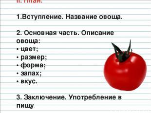 II. План. Вступление. Название овоща. 2. Основная часть. Описание овоща: • цвет;