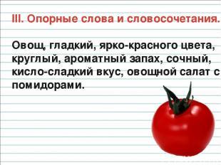 III. Опорные слова и словосочетания. Овощ, гладкий, ярко-красного цвета, круглый