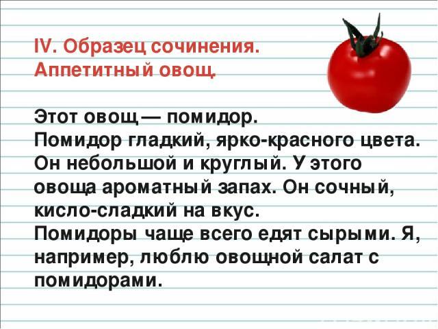IV. Образец сочинения. Аппетитный овощ. Этот овощ — помидор. Помидор гладкий, ярко-красного цвета. Он небольшой и круглый. У этого овоща ароматный запах. Он сочный, кисло-сладкий на вкус. Помидоры чаще всего едят сырыми. Я, например, люблю овощной с…