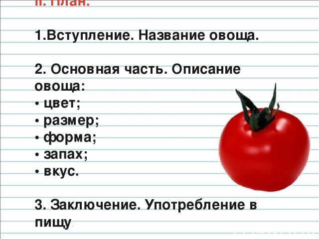 II. План. Вступление. Название овоща. 2. Основная часть. Описание овоща: • цвет; • размер; • форма; • запах; • вкус. 3. Заключение. Употребление в пищу.